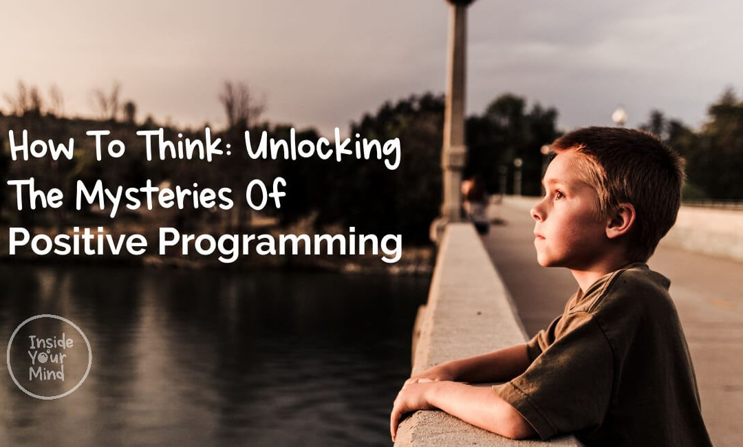 How To Think: Unlocking The Mysteries Of Positive Programming