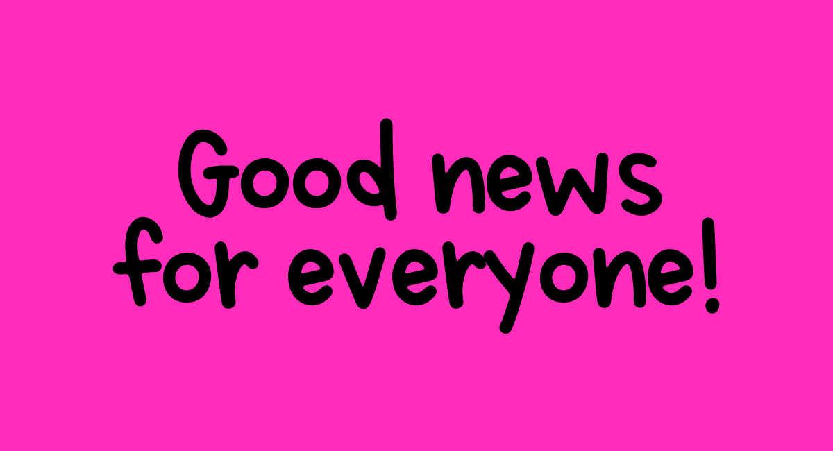 Good news for everyone