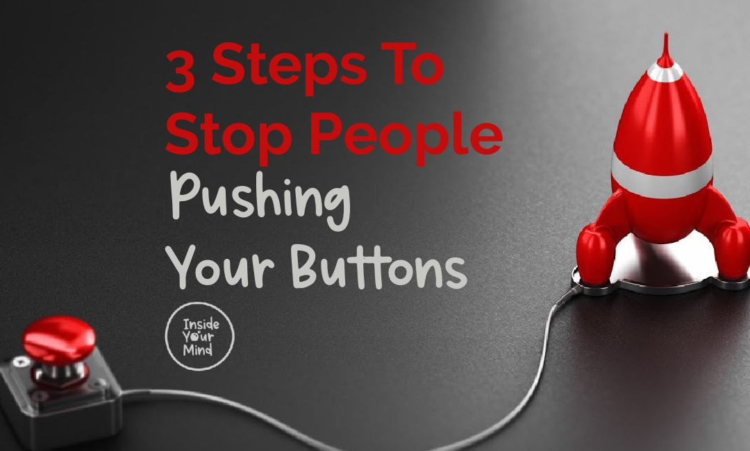 3 Steps To Stop People Pushing Your Buttons