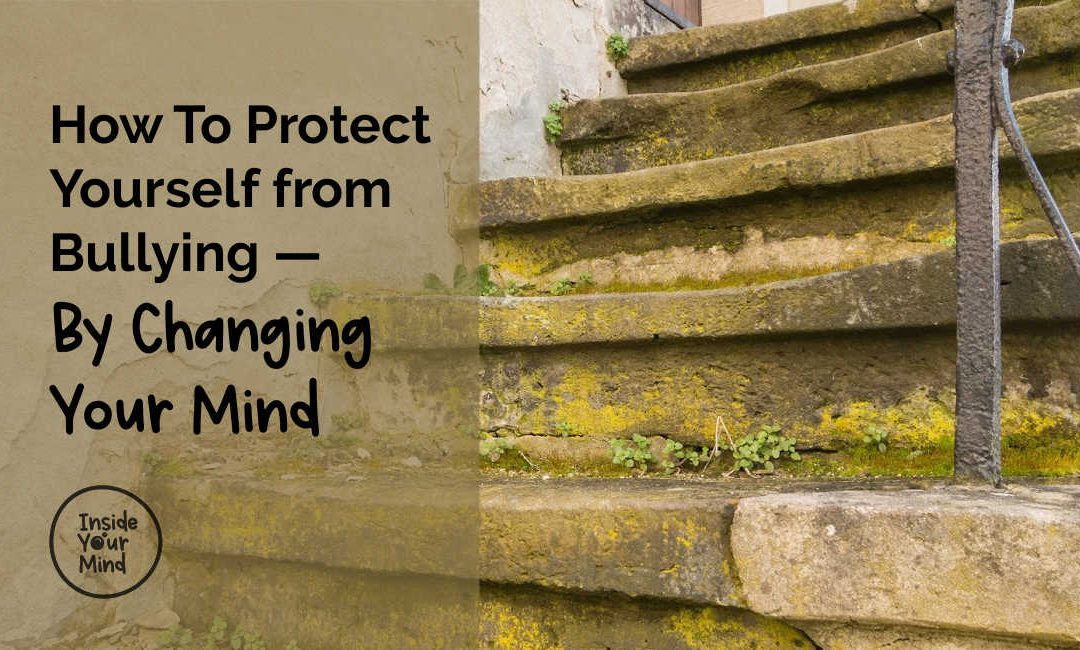 How To Protect Yourself From Bullying — By Changing Your Mind