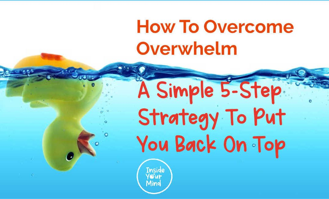 How To Overcome Overwhelm: A Simple 5-Step Strategy To Put You Back On Top