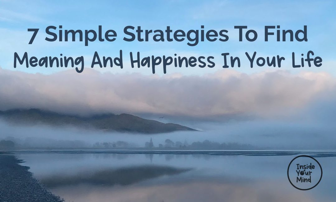 7 Simple Strategies To Find Meaning And Happiness In Your Life
