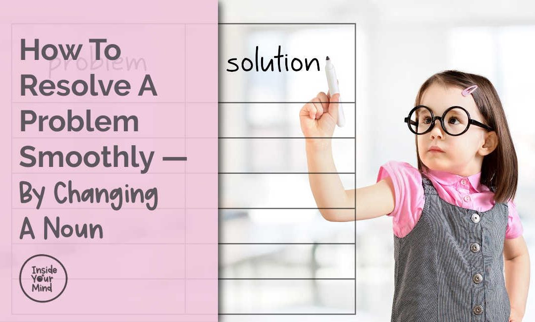 How To Resolve A Problem Smoothly — By Changing A Noun